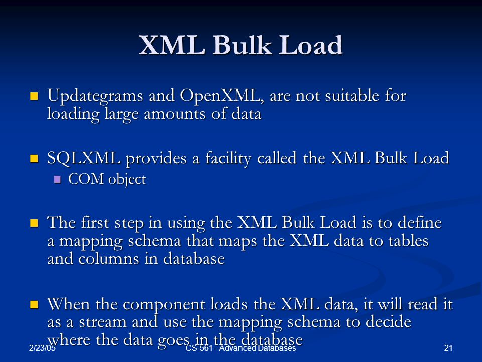 2/23/05 21CS-561 - Advanced Databases XML Bulk Load Updategrams and OpenXML, are not suitable for loading large amounts of data Updategrams and OpenXML, are not suitable for loading large amounts of data SQLXML provides a facility called the XML Bulk Load SQLXML provides a facility called the XML Bulk Load COM object COM object The first step in using the XML Bulk Load is to define a mapping schema that maps the XML data to tables and columns in database The first step in using the XML Bulk Load is to define a mapping schema that maps the XML data to tables and columns in database When the component loads the XML data, it will read it as a stream and use the mapping schema to decide where the data goes in the database When the component loads the XML data, it will read it as a stream and use the mapping schema to decide where the data goes in the database