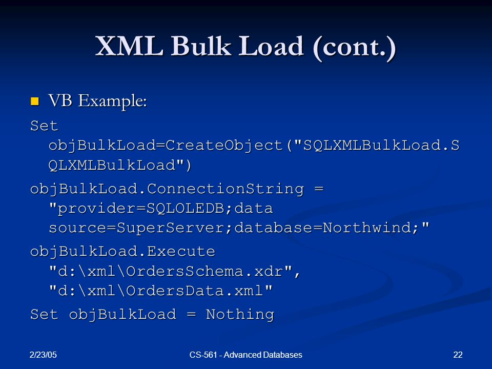 2/23/05 22CS-561 - Advanced Databases XML Bulk Load (cont.) VB Example: VB Example: Set objBulkLoad=CreateObject( SQLXMLBulkLoad.S QLXMLBulkLoad ) objBulkLoad.ConnectionString = provider=SQLOLEDB;data source=SuperServer;database=Northwind; objBulkLoad.Execute d:\xml\OrdersSchema.xdr , d:\xml\OrdersData.xml Set objBulkLoad = Nothing