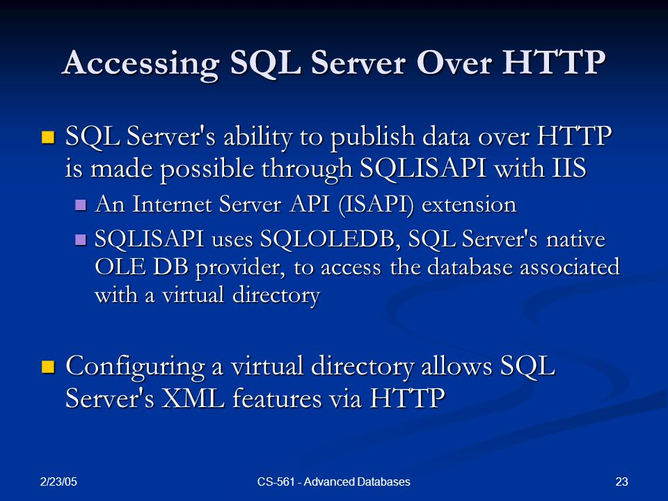 2/23/05 23CS-561 - Advanced Databases Accessing SQL Server Over HTTP SQL Server s ability to publish data over HTTP is made possible through SQLISAPI with IIS SQL Server s ability to publish data over HTTP is made possible through SQLISAPI with IIS An Internet Server API (ISAPI) extension An Internet Server API (ISAPI) extension SQLISAPI uses SQLOLEDB, SQL Server s native OLE DB provider, to access the database associated with a virtual directory SQLISAPI uses SQLOLEDB, SQL Server s native OLE DB provider, to access the database associated with a virtual directory Configuring a virtual directory allows SQL Server s XML features via HTTP Configuring a virtual directory allows SQL Server s XML features via HTTP