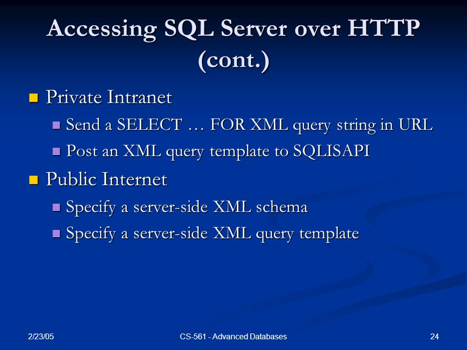 2/23/05 24CS-561 - Advanced Databases Accessing SQL Server over HTTP (cont.) Private Intranet Private Intranet Send a SELECT … FOR XML query string in URL Send a SELECT … FOR XML query string in URL Post an XML query template to SQLISAPI Post an XML query template to SQLISAPI Public Internet Public Internet Specify a server-side XML schema Specify a server-side XML schema Specify a server-side XML query template Specify a server-side XML query template
