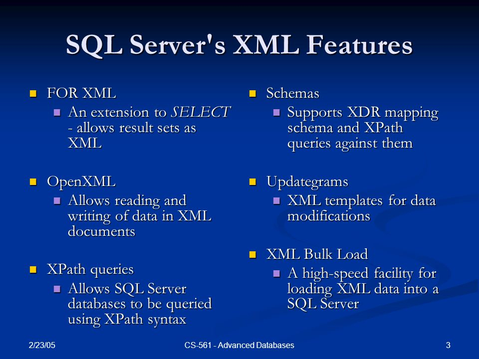 2/23/05 3CS-561 - Advanced Databases SQL Server s XML Features FOR XML FOR XML An extension to SELECT - allows result sets as XML An extension to SELECT - allows result sets as XML OpenXML OpenXML Allows reading and writing of data in XML documents Allows reading and writing of data in XML documents XPath queries XPath queries Allows SQL Server databases to be queried using XPath syntax Allows SQL Server databases to be queried using XPath syntax Schemas Supports XDR mapping schema and XPath queries against them Updategrams XML templates for data modifications XML Bulk Load A high-speed facility for loading XML data into a SQL Server
