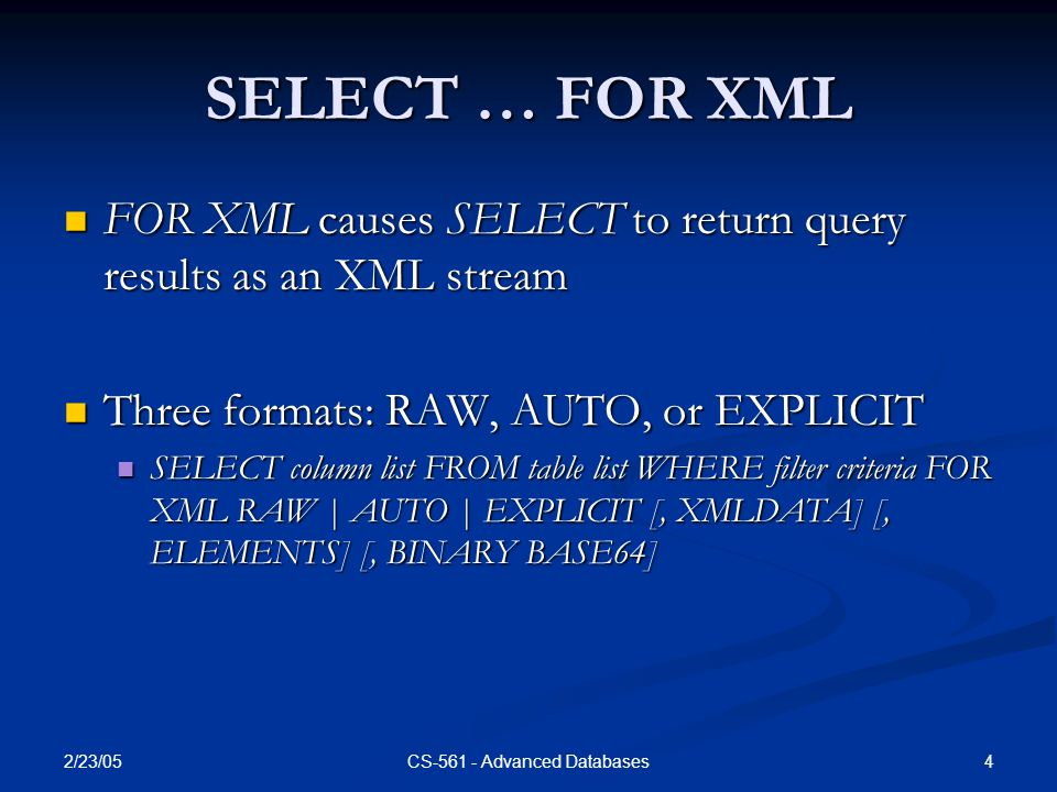 2/23/05 4CS-561 - Advanced Databases SELECT … FOR XML FOR XML causes SELECT to return query results as an XML stream FOR XML causes SELECT to return query results as an XML stream Three formats: RAW, AUTO, or EXPLICIT Three formats: RAW, AUTO, or EXPLICIT SELECT column list FROM table list WHERE filter criteria FOR XML RAW | AUTO | EXPLICIT [, XMLDATA] [, ELEMENTS] [, BINARY BASE64] SELECT column list FROM table list WHERE filter criteria FOR XML RAW | AUTO | EXPLICIT [, XMLDATA] [, ELEMENTS] [, BINARY BASE64]