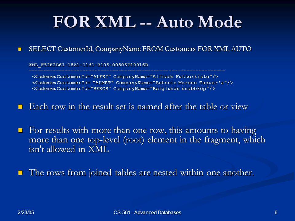2/23/05 6CS-561 - Advanced Databases FOR XML -- Auto Mode SELECT CustomerId, CompanyName FROM Customers FOR XML AUTO SELECT CustomerId, CompanyName FROM Customers FOR XML AUTOXML_F52E2B61-18A1-11d1-B105-00805F49916B------------------------------------------------------------------ Each row in the result set is named after the table or view Each row in the result set is named after the table or view For results with more than one row, this amounts to having more than one top-level (root) element in the fragment, which isn t allowed in XML For results with more than one row, this amounts to having more than one top-level (root) element in the fragment, which isn t allowed in XML The rows from joined tables are nested within one another.
