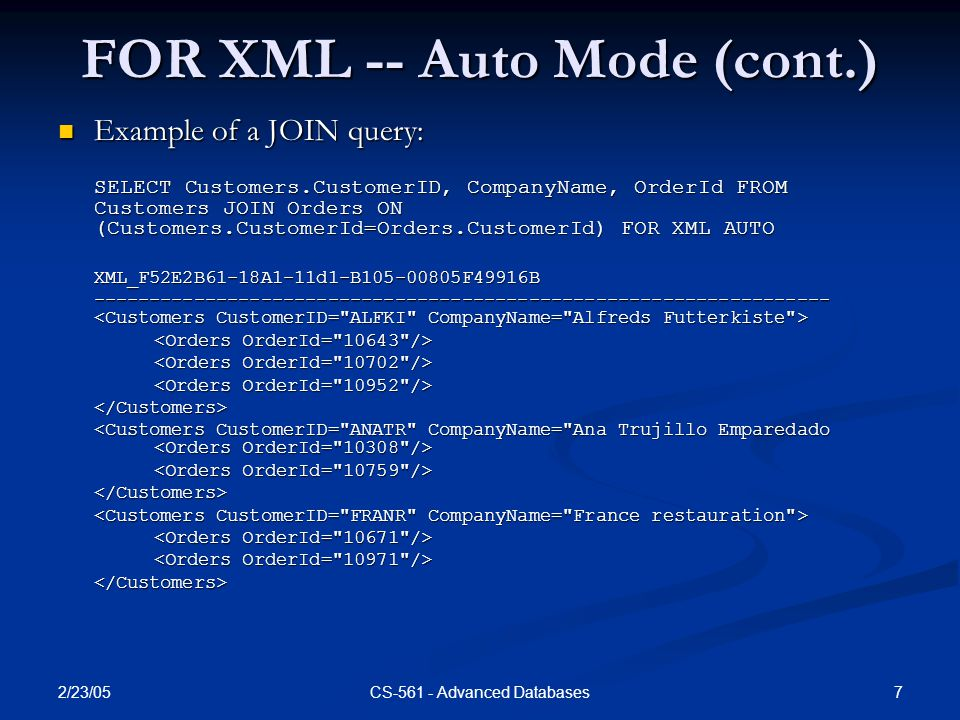 2/23/05 7CS-561 - Advanced Databases FOR XML -- Auto Mode (cont.) Example of a JOIN query: Example of a JOIN query: SELECT Customers.CustomerID, CompanyName, OrderId FROM Customers JOIN Orders ON (Customers.CustomerId=Orders.CustomerId) FOR XML AUTO XML_F52E2B61-18A1-11d1-B105-00805F49916B ------------------------------------------------------------------ ------------------------------------------------------------------ </Customers> </Customers> </Customers>