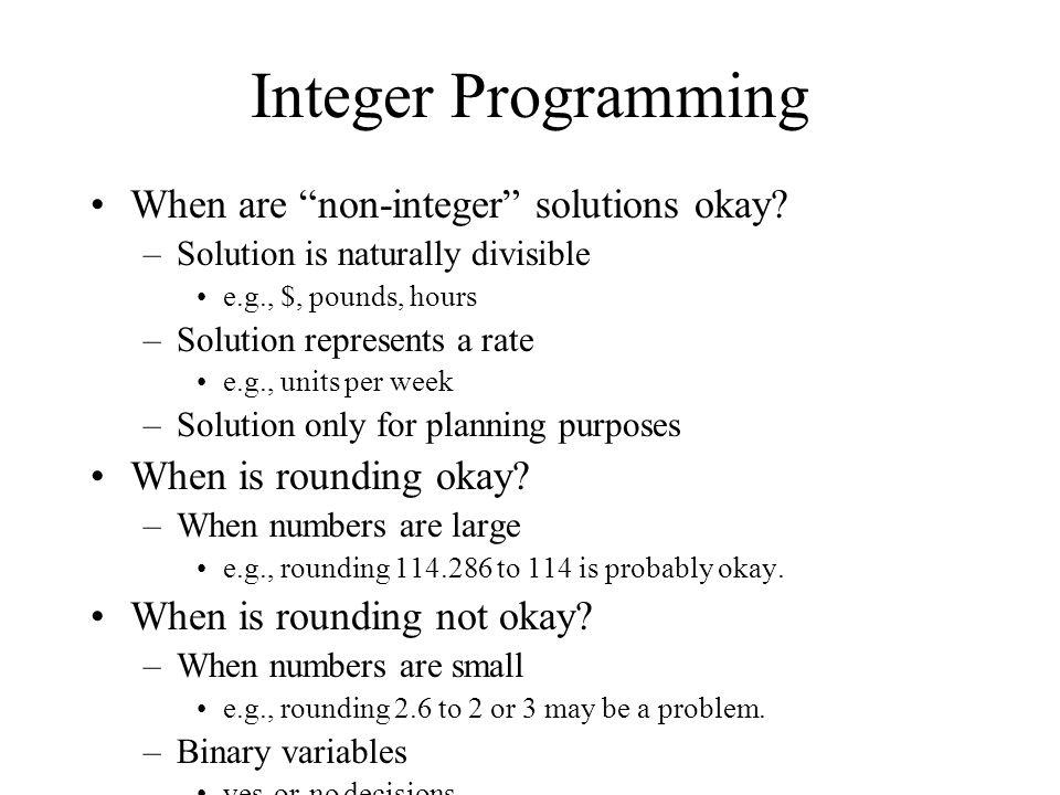 Integer Programming When are non-integer solutions okay? –Solution is naturally divisible e.g., $, pounds, hours –Solution represents a rate e.g., uni