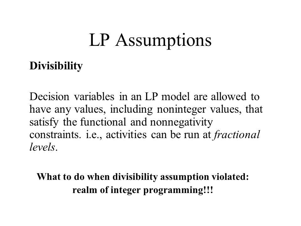 LP Assumptions Divisibility Decision variables in an LP model are allowed to have any values, including noninteger values, that satisfy the functional and nonnegativity constraints.