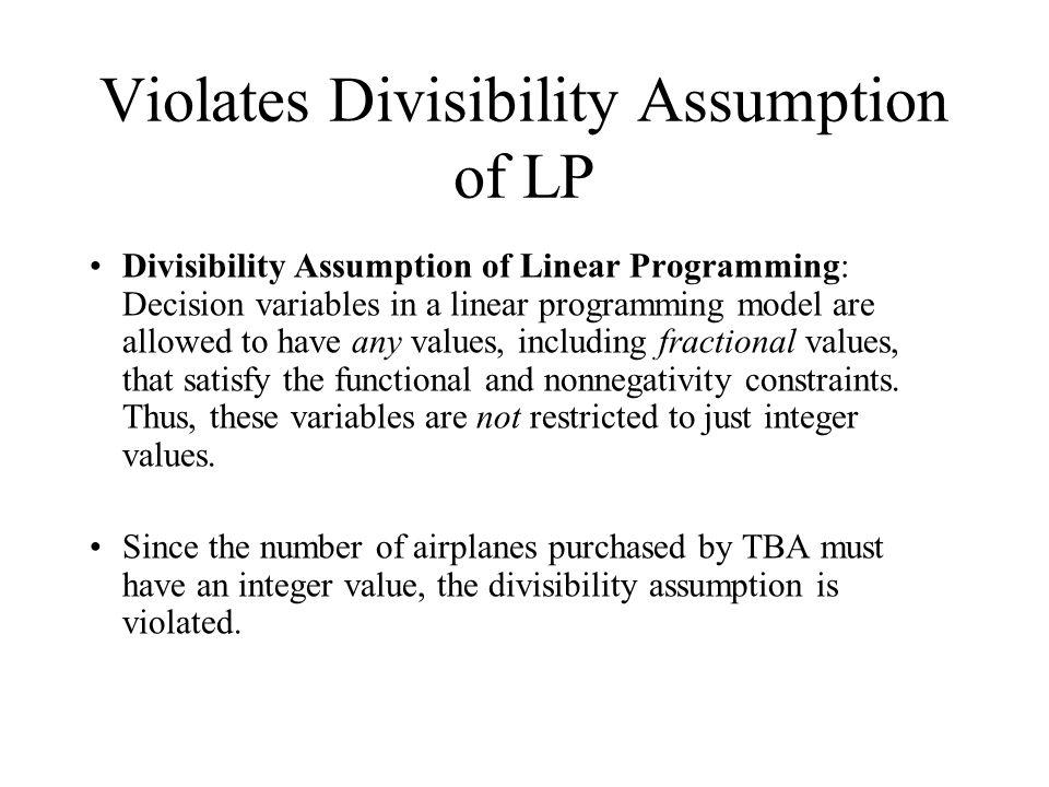 Violates Divisibility Assumption of LP Divisibility Assumption of Linear Programming: Decision variables in a linear programming model are allowed to have any values, including fractional values, that satisfy the functional and nonnegativity constraints.