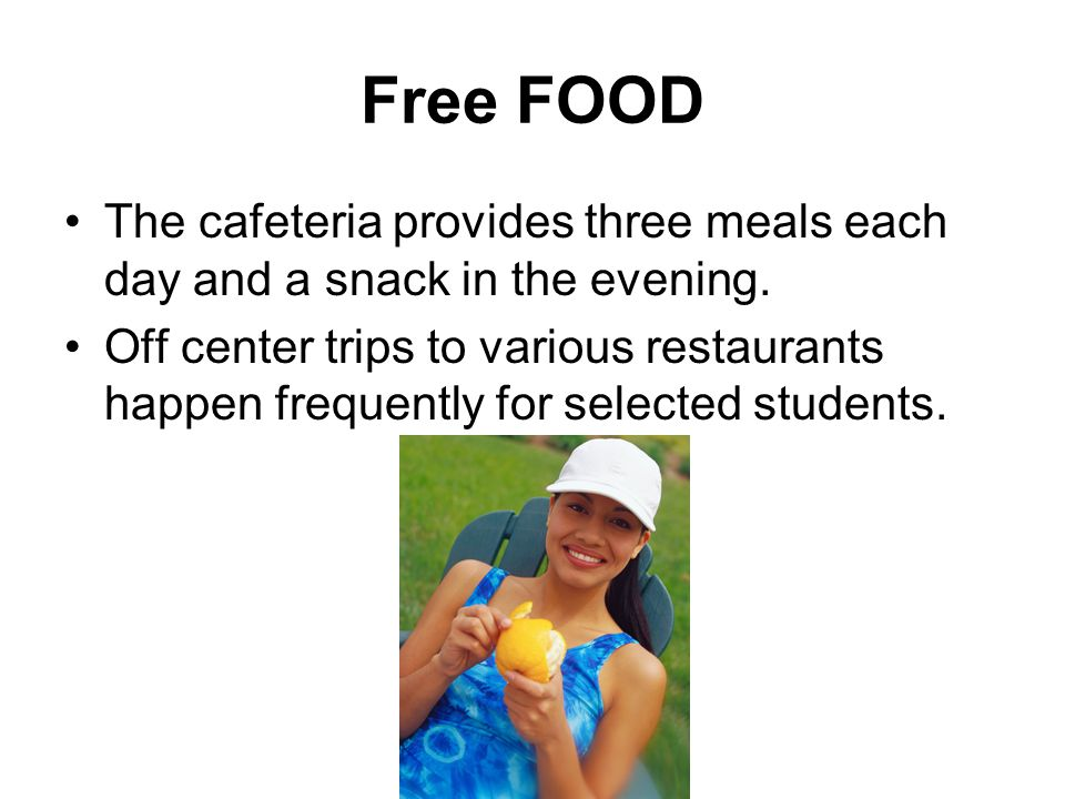 Free FOOD The cafeteria provides three meals each day and a snack in the evening. Off center trips to various restaurants happen frequently for select