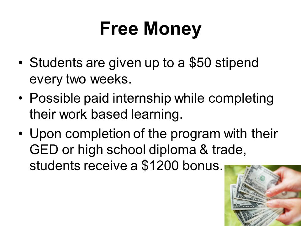 Free Money Students are given up to a $50 stipend every two weeks.