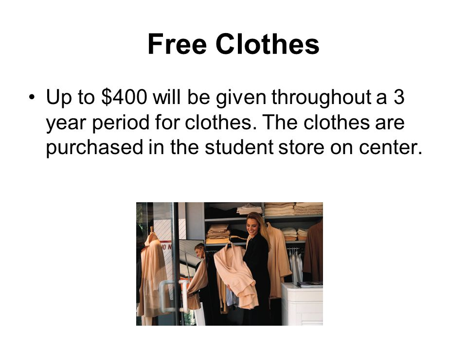 Free Clothes Up to $400 will be given throughout a 3 year period for clothes. The clothes are purchased in the student store on center.