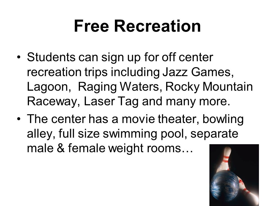 Free Recreation Students can sign up for off center recreation trips including Jazz Games, Lagoon, Raging Waters, Rocky Mountain Raceway, Laser Tag an