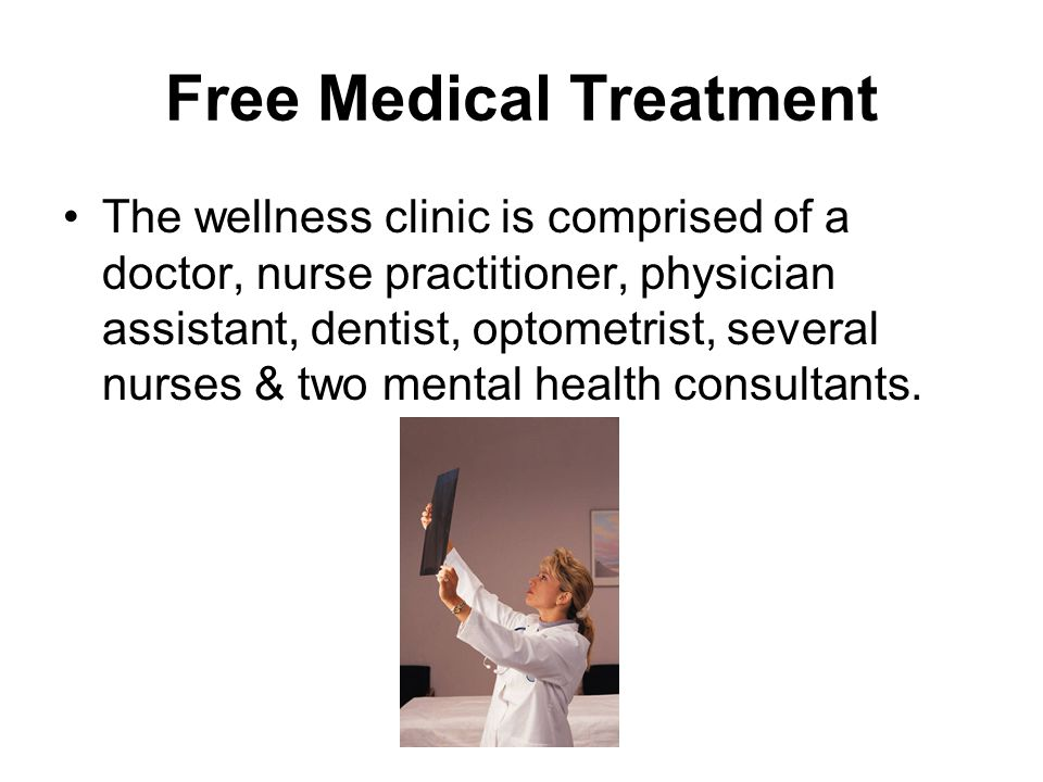Free Medical Treatment The wellness clinic is comprised of a doctor, nurse practitioner, physician assistant, dentist, optometrist, several nurses & t