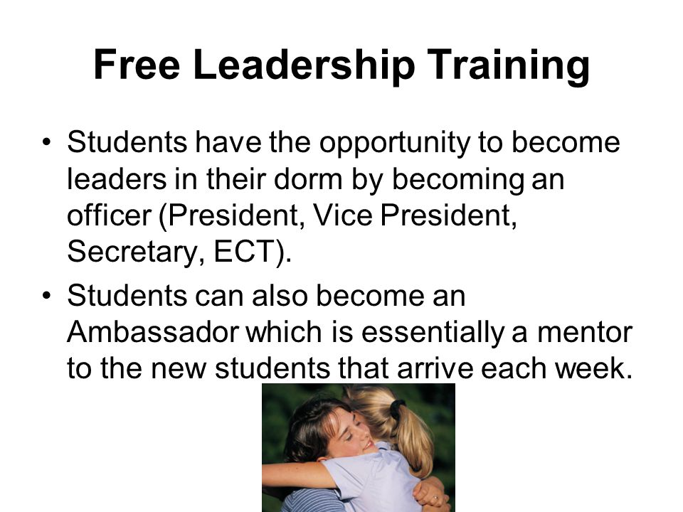 Free Leadership Training Students have the opportunity to become leaders in their dorm by becoming an officer (President, Vice President, Secretary, ECT).