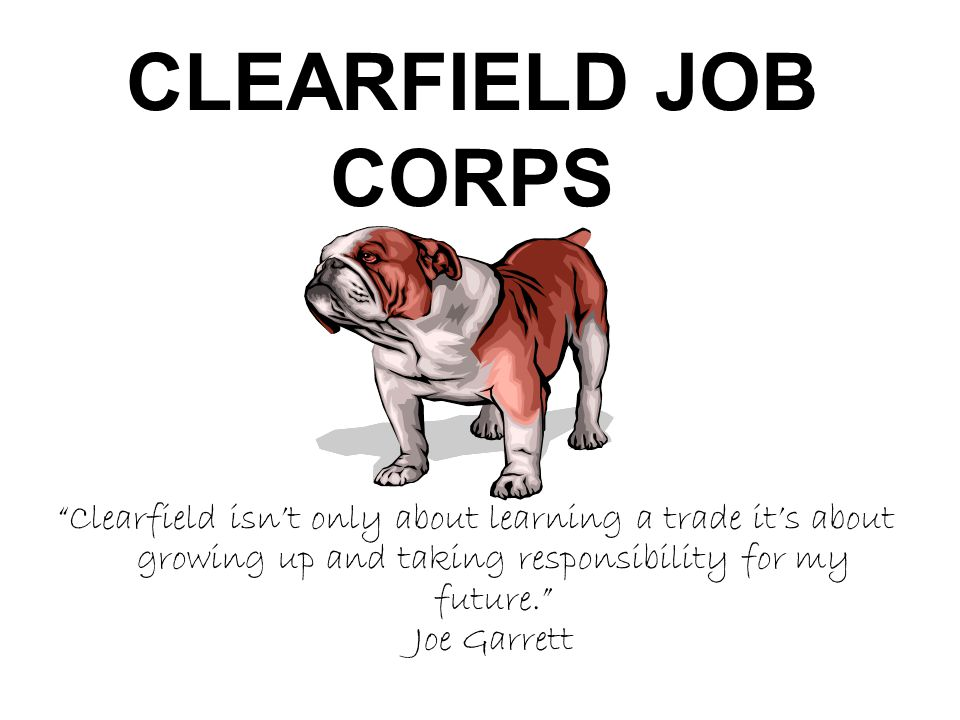 CLEARFIELD JOB CORPS Clearfield isnt only about learning a trade its about growing up and taking responsibility for my future. Joe Garrett