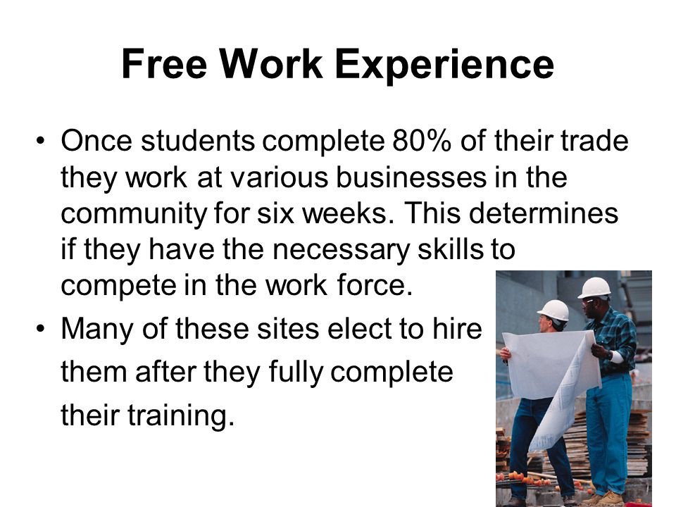 Free Work Experience Once students complete 80% of their trade they work at various businesses in the community for six weeks.