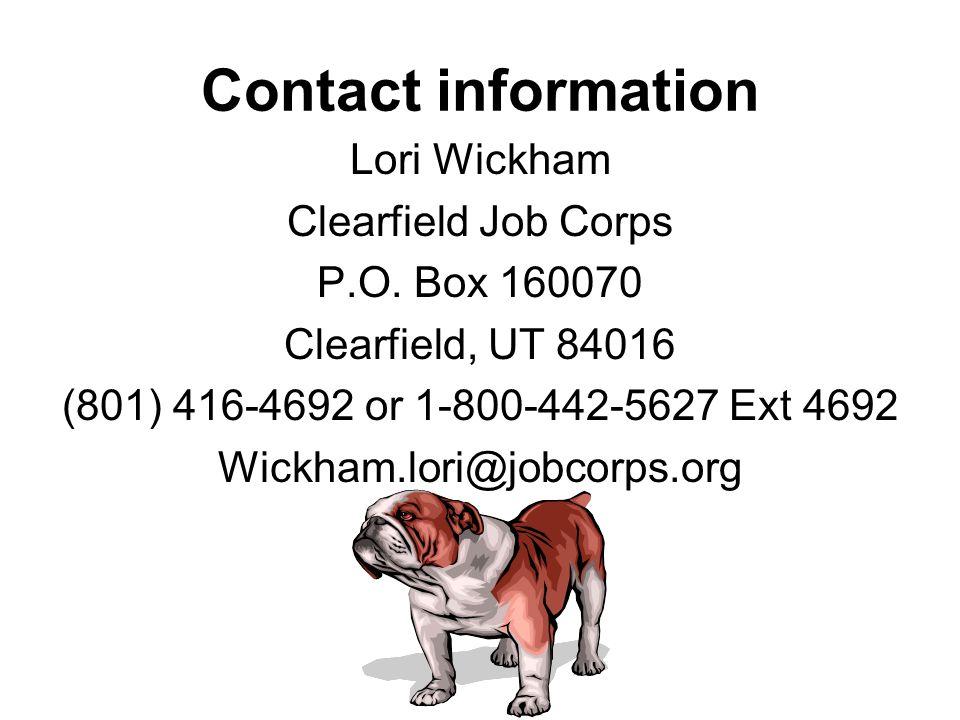 Contact information Lori Wickham Clearfield Job Corps P.O. Box 160070 Clearfield, UT 84016 (801) 416-4692 or 1-800-442-5627 Ext 4692 Wickham.lori@jobc