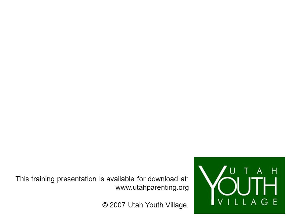 This training presentation is available for download at: www.utahparenting.org © 2007 Utah Youth Village.
