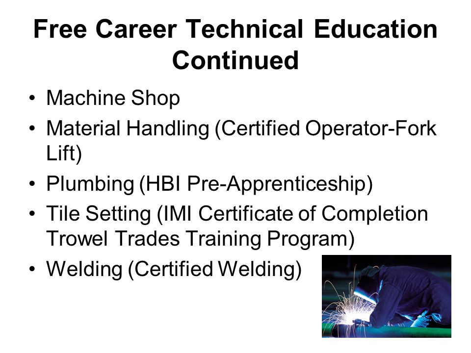 Free Career Technical Education Continued Machine Shop Material Handling (Certified Operator-Fork Lift) Plumbing (HBI Pre-Apprenticeship) Tile Setting