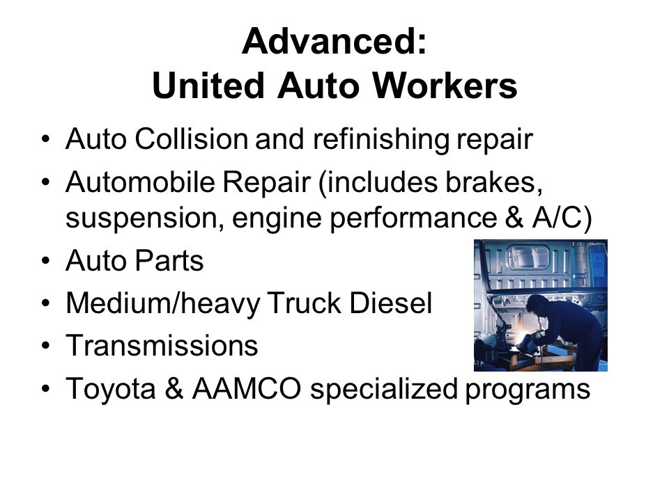 Advanced: United Auto Workers Auto Collision and refinishing repair Automobile Repair (includes brakes, suspension, engine performance & A/C) Auto Parts Medium/heavy Truck Diesel Transmissions Toyota & AAMCO specialized programs