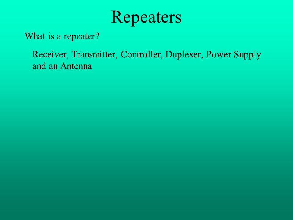 Repeaters What is a repeater? Receiver, Transmitter, Controller, Duplexer, Power Supply and an Antenna