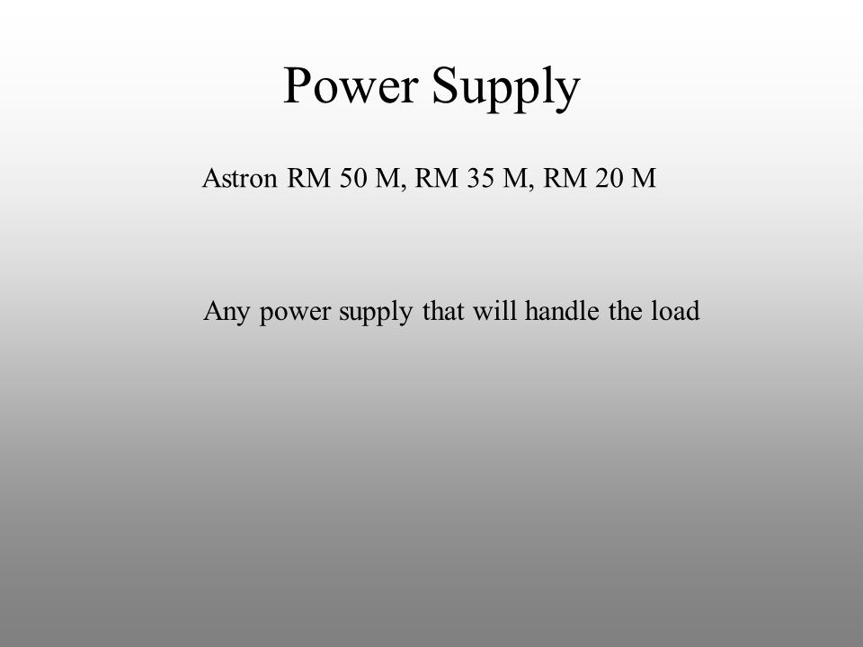 Power Supply Astron RM 50 M, RM 35 M, RM 20 M Any power supply that will handle the load
