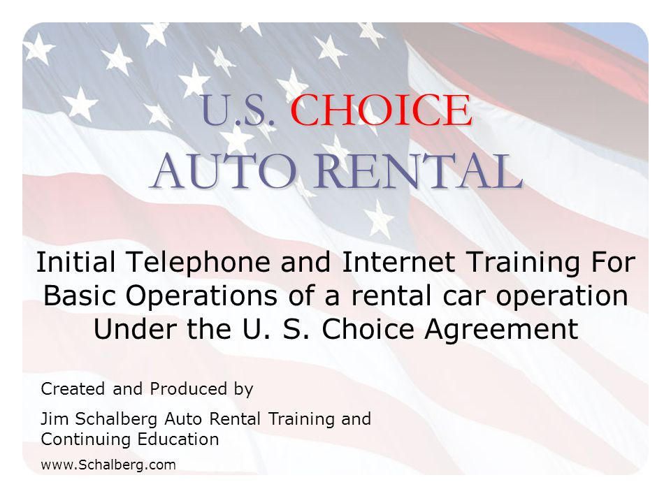 U.S. CHOICE AUTO RENTAL Initial Telephone and Internet Training For Basic Operations of a rental car operation Under the U. S. Choice Agreement Create