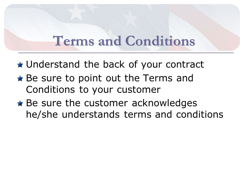 Terms and Conditions Understand the back of your contract Be sure to point out the Terms and Conditions to your customer Be sure the customer acknowledges he/she understands terms and conditions