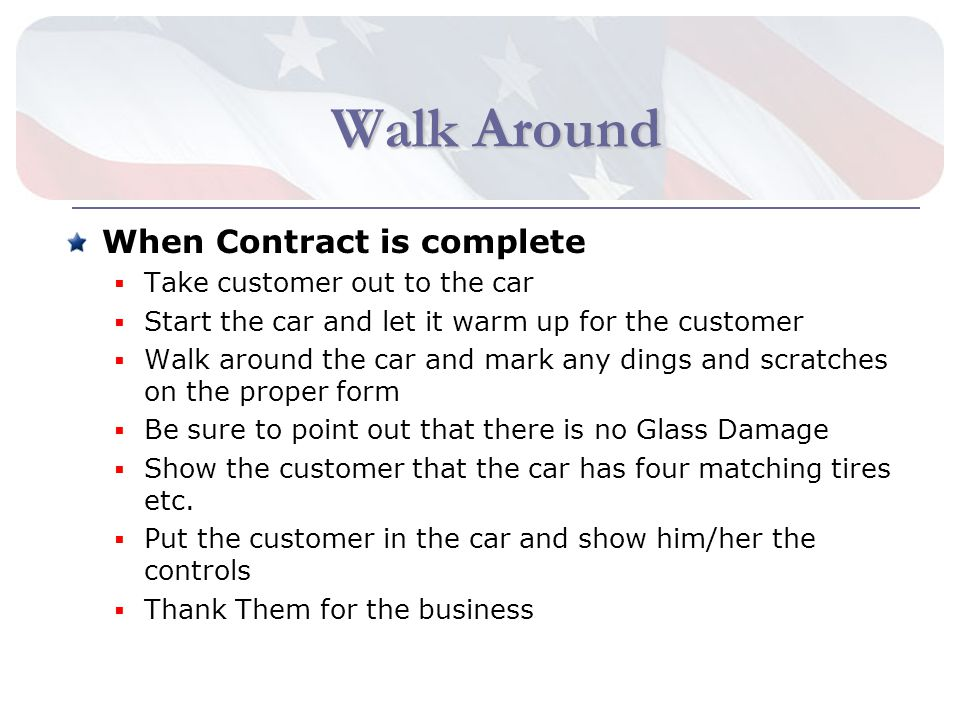 Walk Around When Contract is complete Take customer out to the car Start the car and let it warm up for the customer Walk around the car and mark any dings and scratches on the proper form Be sure to point out that there is no Glass Damage Show the customer that the car has four matching tires etc.