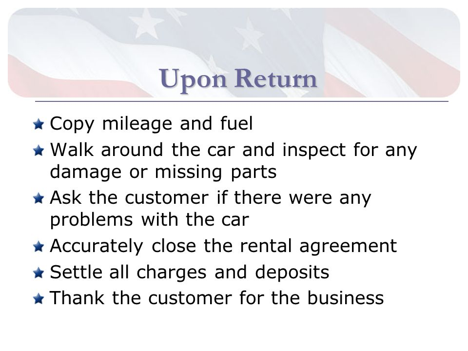 Upon Return Copy mileage and fuel Walk around the car and inspect for any damage or missing parts Ask the customer if there were any problems with the car Accurately close the rental agreement Settle all charges and deposits Thank the customer for the business