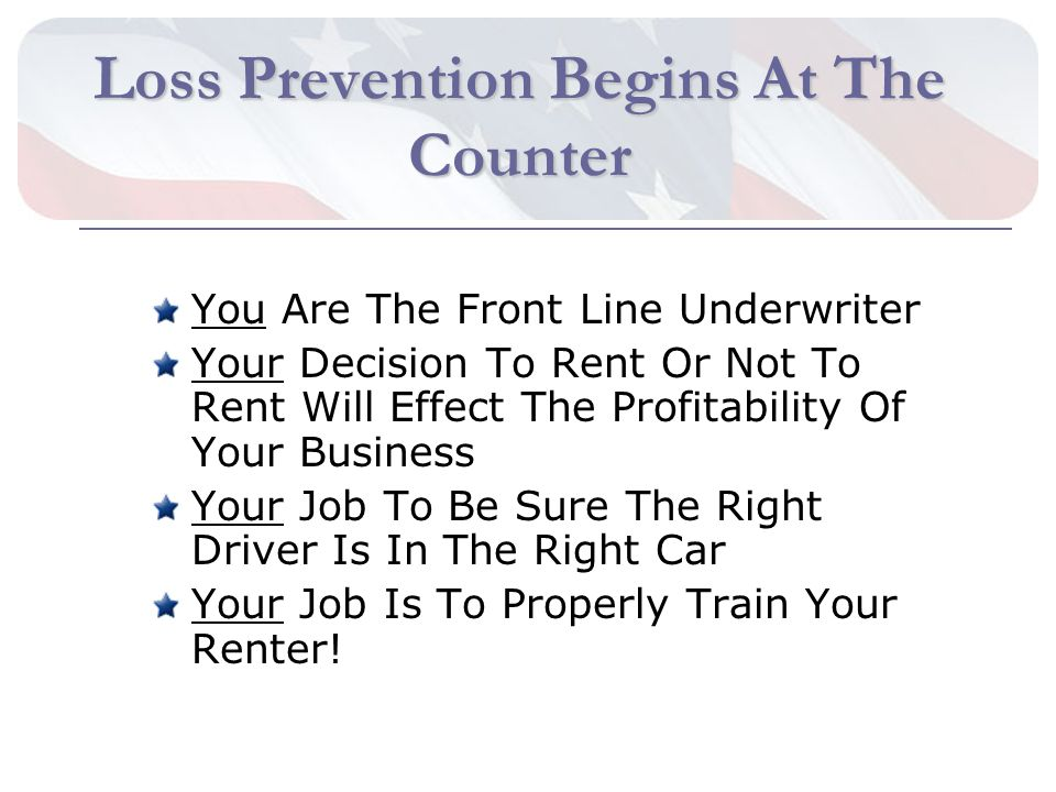 Loss Prevention Begins At The Counter You Are The Front Line Underwriter Your Decision To Rent Or Not To Rent Will Effect The Profitability Of Your Business Your Job To Be Sure The Right Driver Is In The Right Car Your Job Is To Properly Train Your Renter!