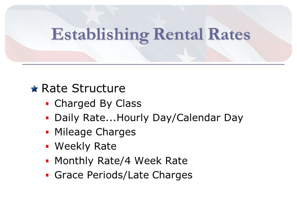 Establishing Rental Rates Rate Structure Charged By Class Daily Rate...Hourly Day/Calendar Day Mileage Charges Weekly Rate Monthly Rate/4 Week Rate Grace Periods/Late Charges