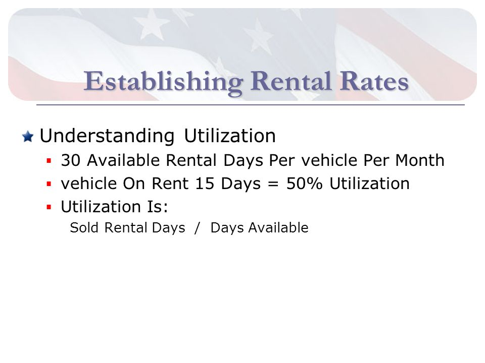 Establishing Rental Rates Understanding Utilization 30 Available Rental Days Per vehicle Per Month vehicle On Rent 15 Days = 50% Utilization Utilization Is: Sold Rental Days / Days Available