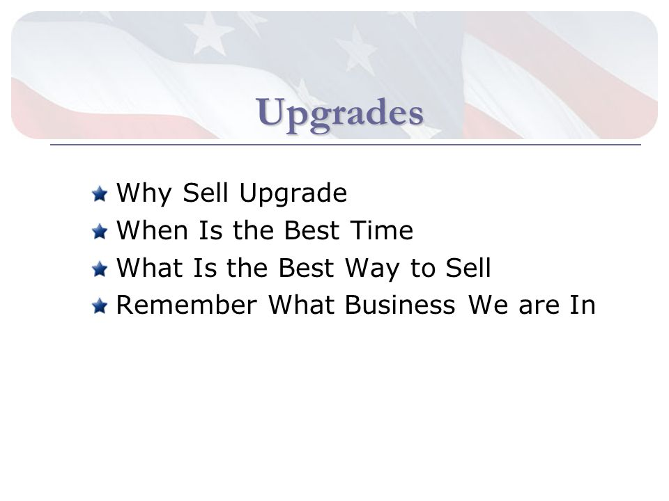 Upgrades Why Sell Upgrade When Is the Best Time What Is the Best Way to Sell Remember What Business We are In