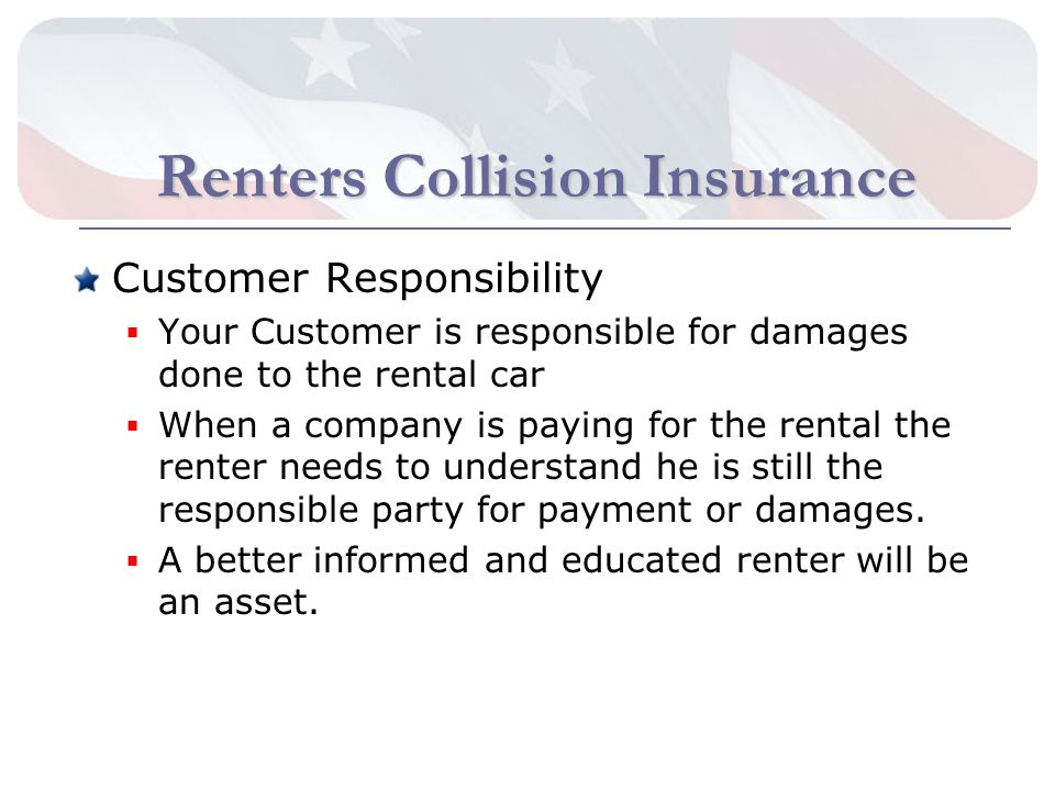 Renters Collision Insurance Customer Responsibility Your Customer is responsible for damages done to the rental car When a company is paying for the rental the renter needs to understand he is still the responsible party for payment or damages.