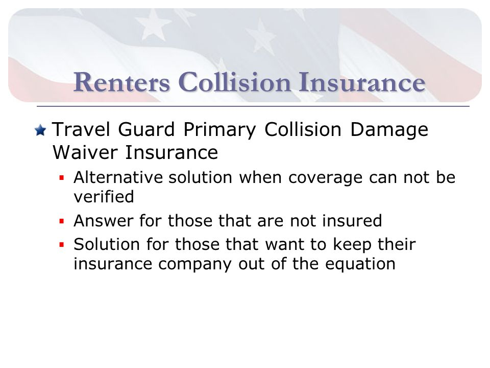 Renters Collision Insurance Travel Guard Primary Collision Damage Waiver Insurance Alternative solution when coverage can not be verified Answer for those that are not insured Solution for those that want to keep their insurance company out of the equation
