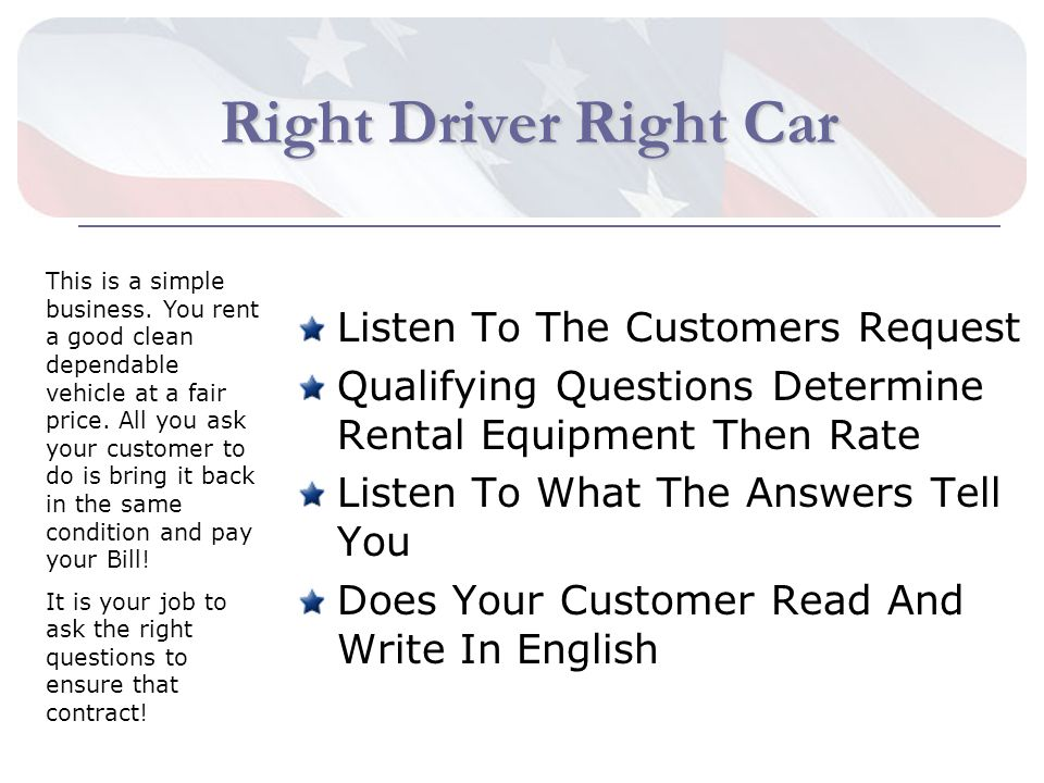 Right Driver Right Car Listen To The Customers Request Qualifying Questions Determine Rental Equipment Then Rate Listen To What The Answers Tell You Does Your Customer Read And Write In English This is a simple business.