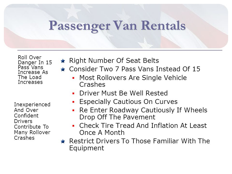 Passenger Van Rentals Passenger Van Rentals Right Number Of Seat Belts Consider Two 7 Pass Vans Instead Of 15 Most Rollovers Are Single Vehicle Crashes Driver Must Be Well Rested Especially Cautious On Curves Re Enter Roadway Cautiously If Wheels Drop Off The Pavement Check Tire Tread And Inflation At Least Once A Month Restrict Drivers To Those Familiar With The Equipment Roll Over Danger In 15 Pass Vans Increase As The Load Increases Inexperienced And Over Confident Drivers Contribute To Many Rollover Crashes
