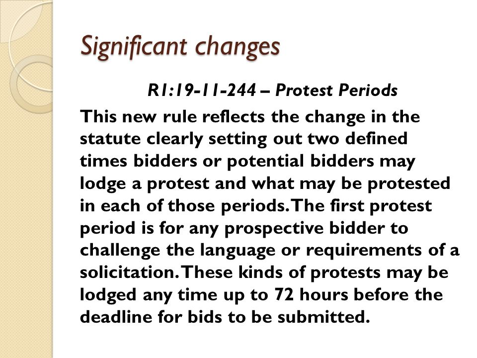 Significant changes R1:19-11-244 – Protest Periods This new rule reflects the change in the statute clearly setting out two defined times bidders or potential bidders may lodge a protest and what may be protested in each of those periods.