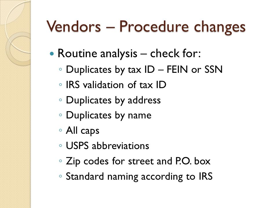 Vendors – Procedure changes Routine analysis – check for: Duplicates by tax ID – FEIN or SSN IRS validation of tax ID Duplicates by address Duplicates by name All caps USPS abbreviations Zip codes for street and P.O.
