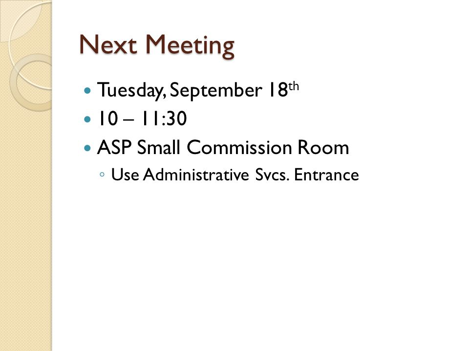 Next Meeting Tuesday, September 18 th 10 – 11:30 ASP Small Commission Room Use Administrative Svcs.