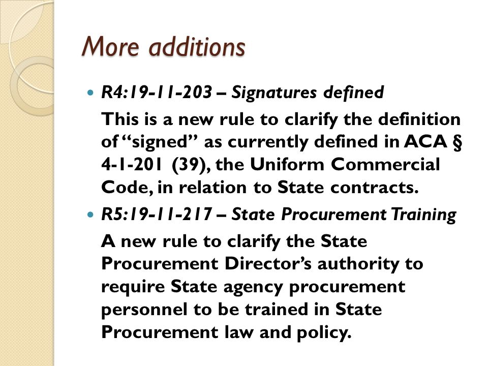 More additions R4:19-11-203 – Signatures defined This is a new rule to clarify the definition of signed as currently defined in ACA § 4-1-201 (39), the Uniform Commercial Code, in relation to State contracts.