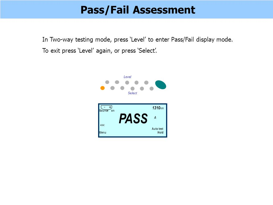 Pass/Fail Assessment In Two-way testing mode, press Level to enter Pass/Fail display mode. To exit press Level again, or press Select. Source on <<< A
