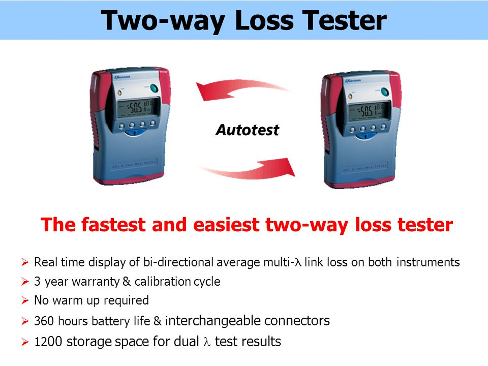 Two-way Loss Tester The fastest and easiest two-way loss tester Real time display of bi-directional average multi- link loss on both instruments 3 year warranty & calibration cycle No warm up required 360 hours battery life & i nterchangeable connectors 12 00 storage space for dual test results