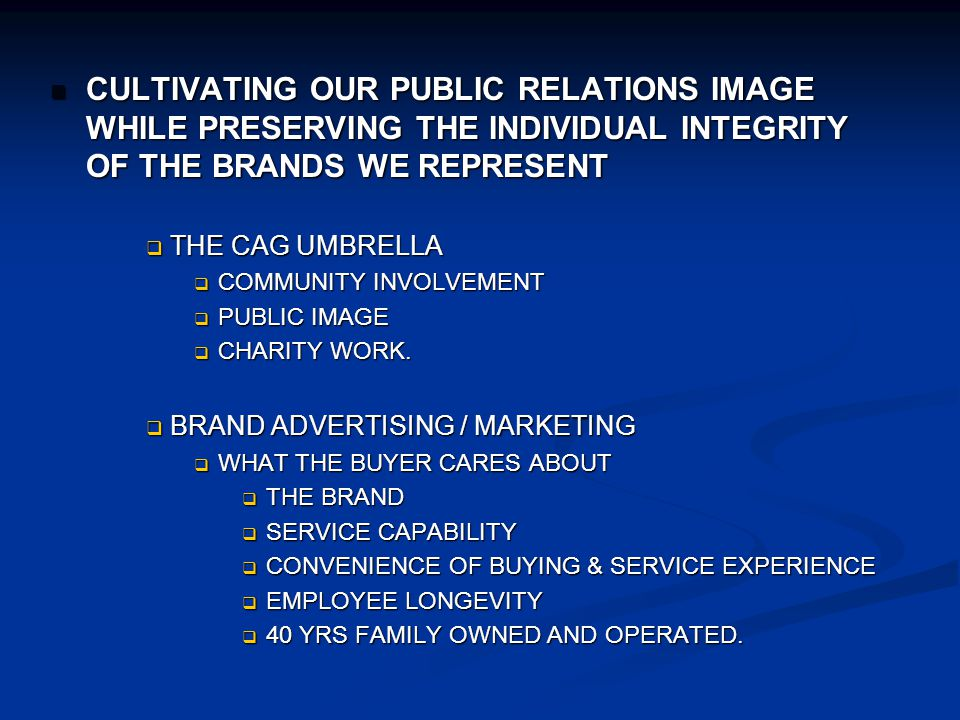 CULTIVATING OUR PUBLIC RELATIONS IMAGE WHILE PRESERVING THE INDIVIDUAL INTEGRITY OF THE BRANDS WE REPRESENT CULTIVATING OUR PUBLIC RELATIONS IMAGE WHILE PRESERVING THE INDIVIDUAL INTEGRITY OF THE BRANDS WE REPRESENT THE CAG UMBRELLA THE CAG UMBRELLA COMMUNITY INVOLVEMENT COMMUNITY INVOLVEMENT PUBLIC IMAGE PUBLIC IMAGE CHARITY WORK.