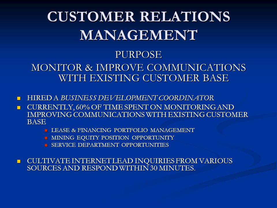 CUSTOMER RELATIONS MANAGEMENT PURPOSE MONITOR & IMPROVE COMMUNICATIONS WITH EXISTING CUSTOMER BASE HIRED A BUSINESS DEVELOPMENT COORDINATOR HIRED A BUSINESS DEVELOPMENT COORDINATOR CURRENTLY, 60% OF TIME SPENT ON MONITORING AND IMPROVING COMMUNICATIONS WITH EXISTING CUSTOMER BASE CURRENTLY, 60% OF TIME SPENT ON MONITORING AND IMPROVING COMMUNICATIONS WITH EXISTING CUSTOMER BASE LEASE & FINANCING PORTFOLIO MANAGEMENT LEASE & FINANCING PORTFOLIO MANAGEMENT MINING EQUITY POSITION OPPORTUNITY MINING EQUITY POSITION OPPORTUNITY SERVICE DEPARTMENT OPPORTUNITIES SERVICE DEPARTMENT OPPORTUNITIES CULTIVATE INTERNET LEAD INQUIRIES FROM VARIOUS SOURCES AND RESPOND WITHIN 30 MINUTES.