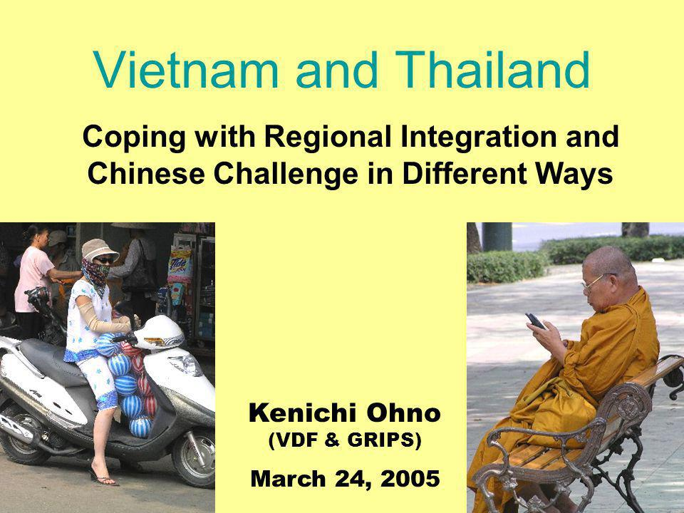 Vietnam and Thailand Coping with Regional Integration and Chinese Challenge in Different Ways Kenichi Ohno (VDF & GRIPS) March 24, 2005