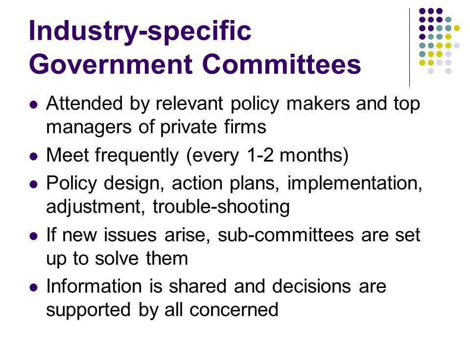 Industry-specific Government Committees Attended by relevant policy makers and top managers of private firms Meet frequently (every 1-2 months) Policy