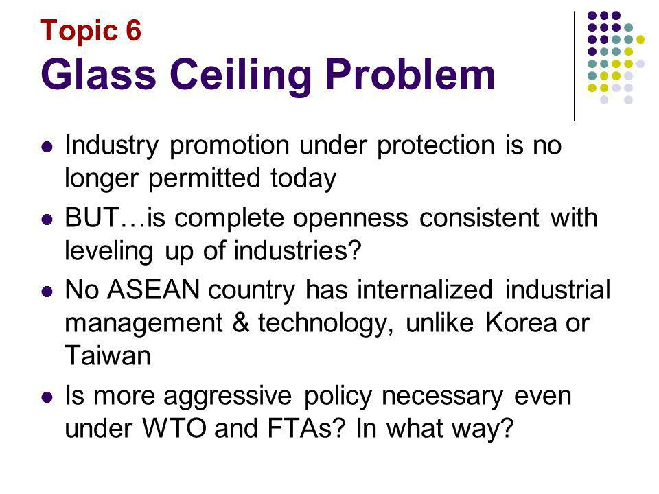 Topic 6 Glass Ceiling Problem Industry promotion under protection is no longer permitted today BUT…is complete openness consistent with leveling up of