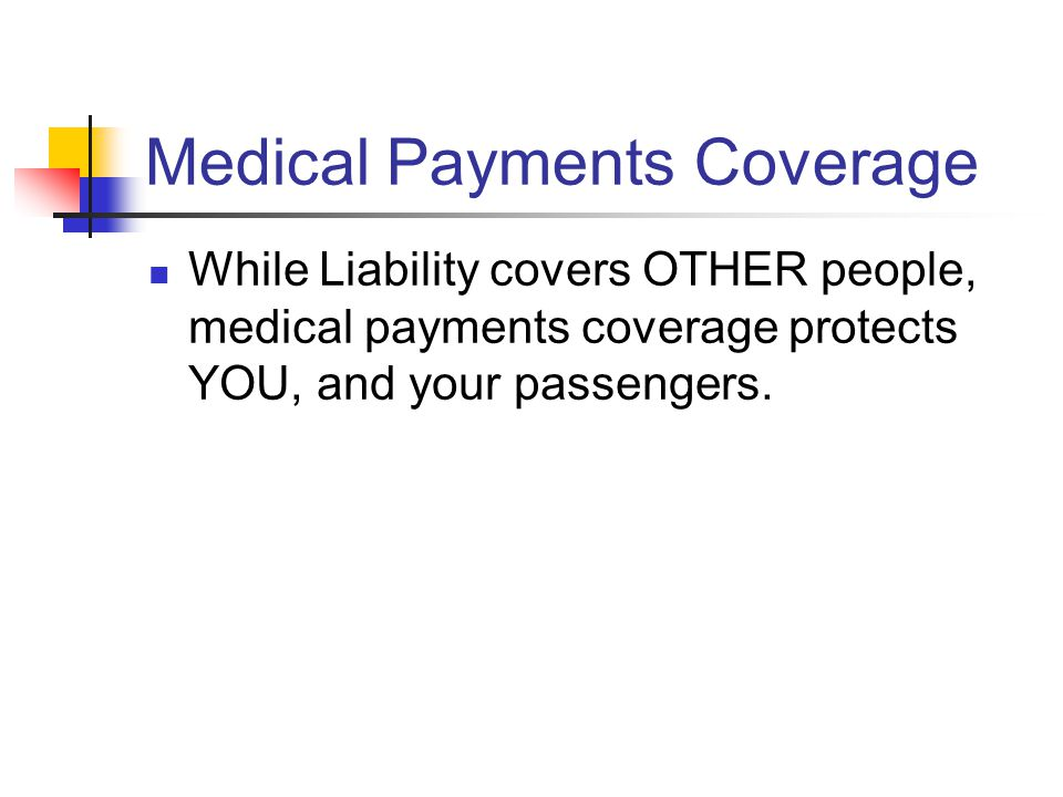 Medical Payments Coverage While Liability covers OTHER people, medical payments coverage protects YOU, and your passengers.