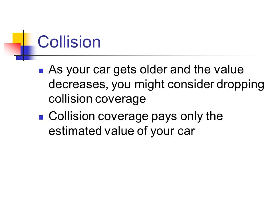 Collision As your car gets older and the value decreases, you might consider dropping collision coverage Collision coverage pays only the estimated value of your car